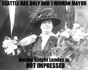Bertha Knight Landes served as Seattle Mayor from 1926-28. We have not had a woman or female-identified mayor since